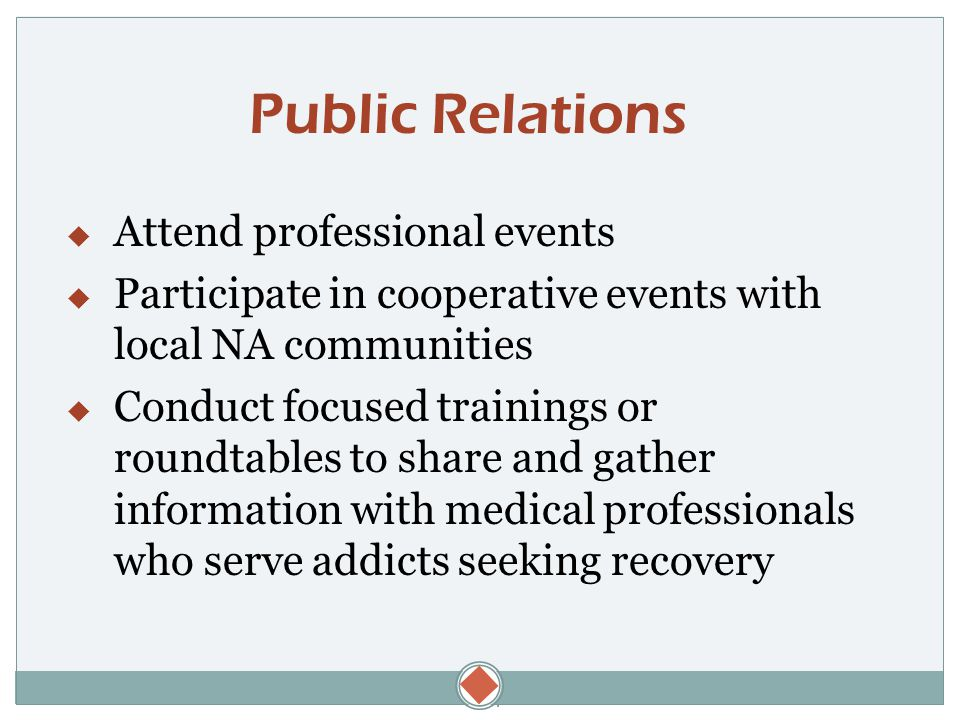 Public Relations  Attend professional events  Participate in cooperative events with local NA communities  Conduct focused trainings or roundtables to share and gather information with medical professionals who serve addicts seeking recovery
