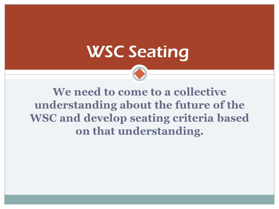  We need to come to a collective understanding about the future of the WSC and develop seating criteria based on that understanding.