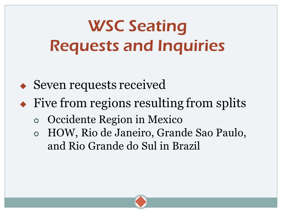  WSC Seating Requests and Inquiries  Seven requests received  Five from regions resulting from splits Occidente Region in Mexico HOW, Rio de Janeiro, Grande Sao Paulo, and Rio Grande do Sul in Brazil