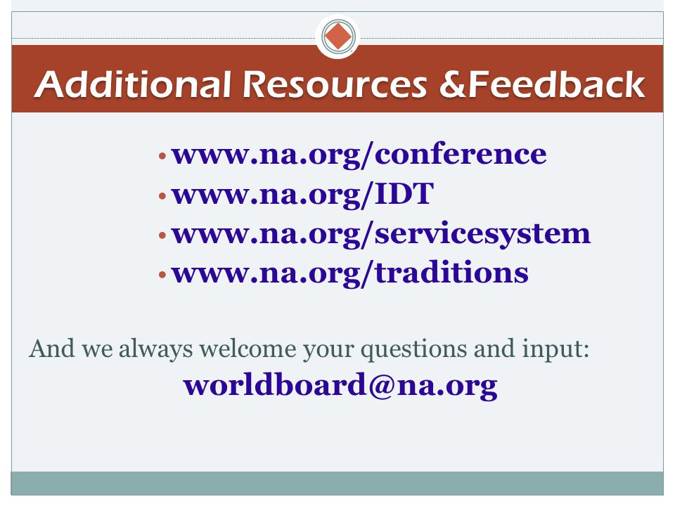  Additional Resources &Feedback www.na.org/conference www.na.org/IDT www.na.org/servicesystem www.na.org/traditions And we always welcome your questions and input: worldboard@na.org