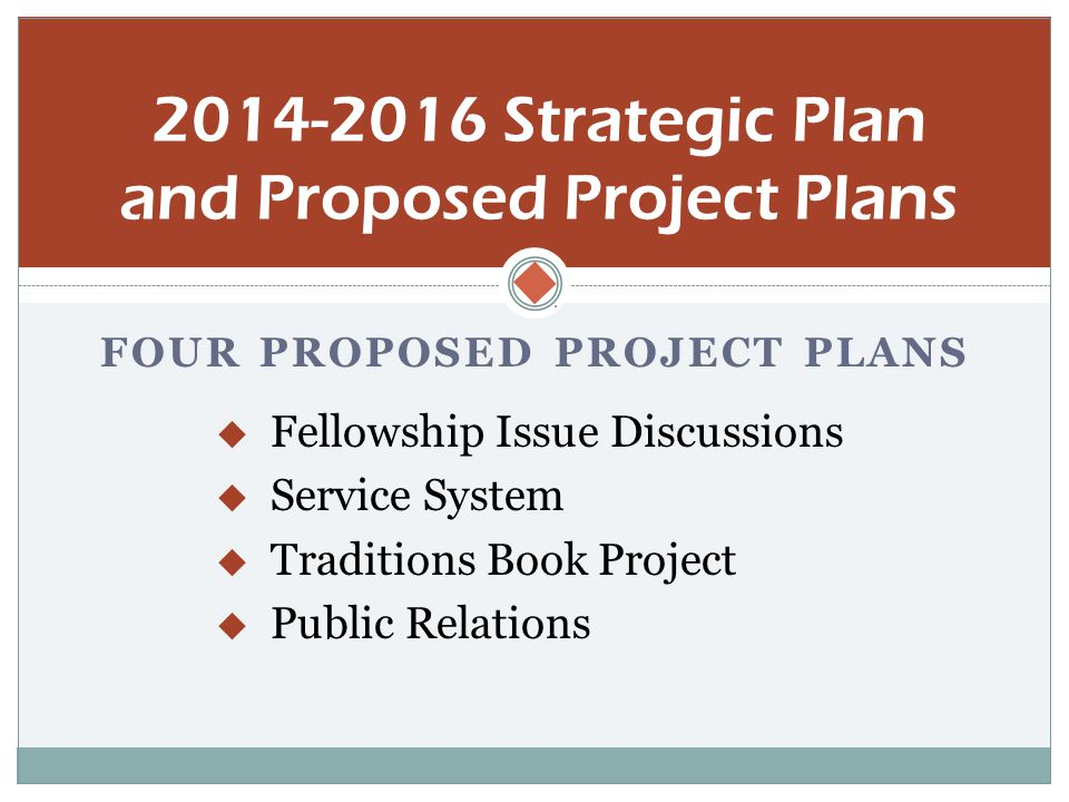  FOUR PROPOSED PROJECT PLANS  Fellowship Issue Discussions  Service System  Traditions Book Project  Public Relations 2014-2016 Strategic Plan and Proposed Project Plans