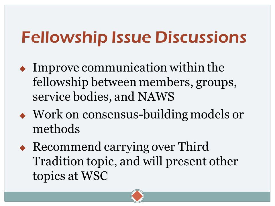  Fellowship Issue Discussions  Improve communication within the fellowship between members, groups, service bodies, and NAWS  Work on consensus-building models or methods  Recommend carrying over Third Tradition topic, and will present other topics at WSC