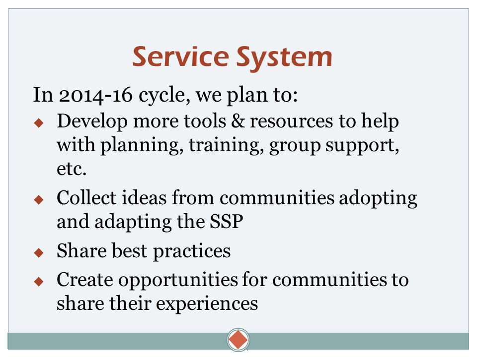  Service System In 2014-16 cycle, we plan to:  Develop more tools & resources to help with planning, training, group support, etc.