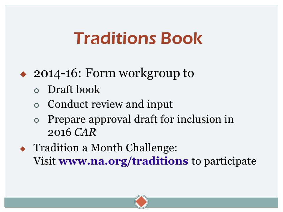  Traditions Book  2014-16: Form workgroup to Draft book Conduct review and input Prepare approval draft for inclusion in 2016 CAR  Tradition a Month Challenge: Visit www.na.org/traditions to participate
