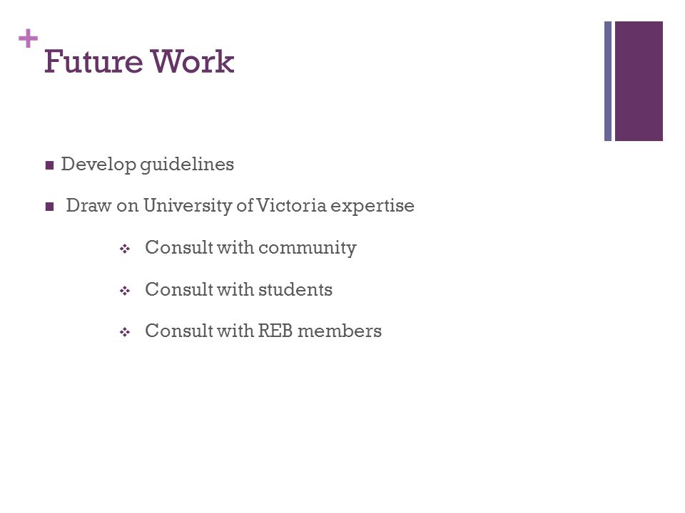 + Future Work Develop guidelines Draw on University of Victoria expertise  Consult with community  Consult with students  Consult with REB members