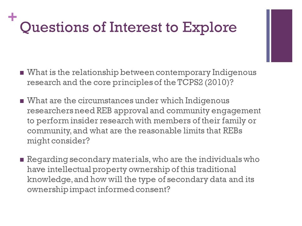 + Questions of Interest to Explore What is the relationship between contemporary Indigenous research and the core principles of the TCPS2 (2010).