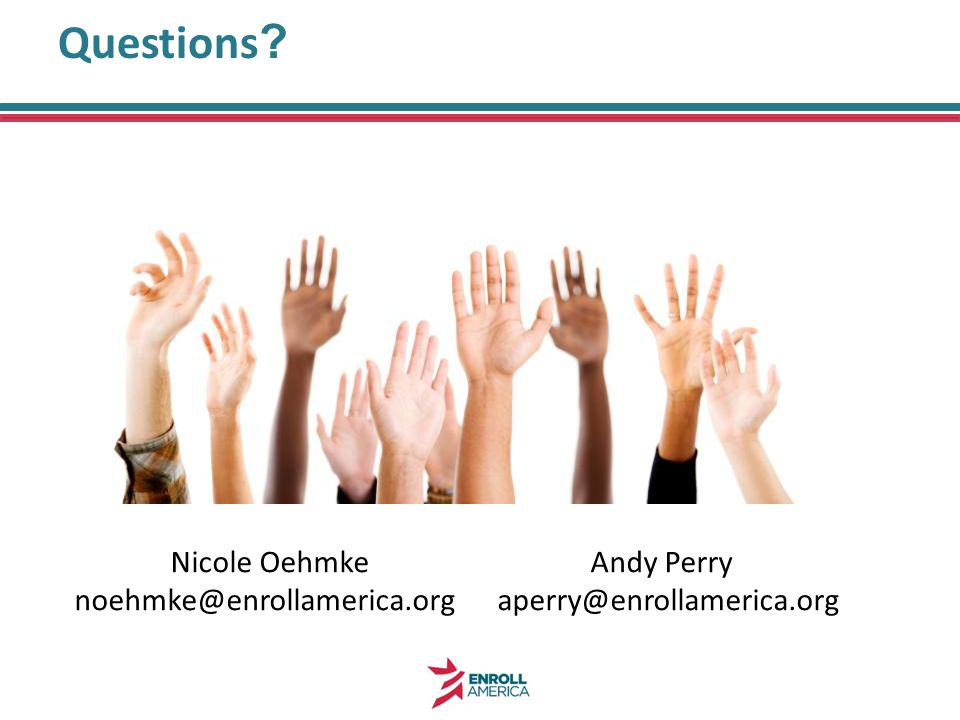Questions ? Nicole Oehmke Andy Perry noehmke@enrollamerica.org aperry@enrollamerica.org