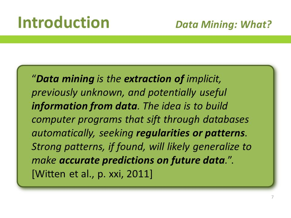 Data Mining vs Statistical Inference vs Pattern Recognition vs Machine Learning – Fuzzy concepts, large intersection… – Perspective 1 Some argue they are just different words and notation for the same things – Perspective 2 Others argue there are many similarities between all of them but also some differences – All pertain to drawing conclusions from data – Some differences in employed techniques or goals Introduction Data Mining: What.
