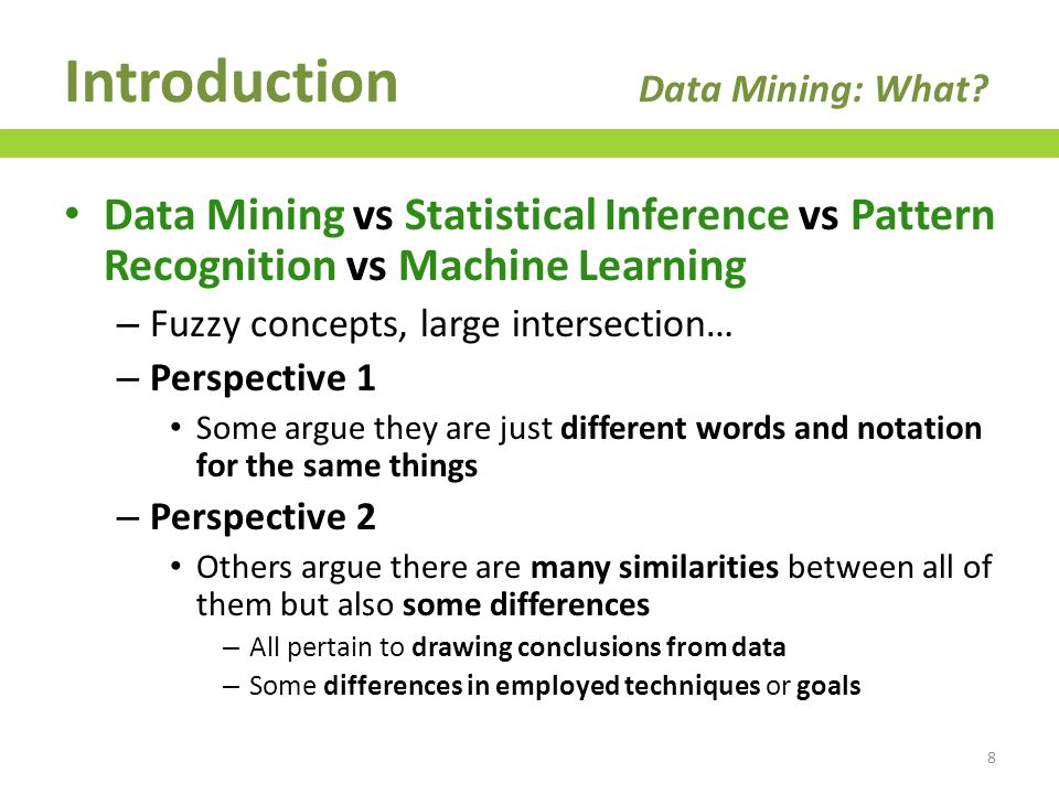 Perspective 1: same concepts evolving in different scientific traditions – Statistical Inference (SI): field of Applied Mathematics – Machine Learning (ML): field of Artificial Intelligence – Pattern Recognition (PR): branch of Computer Science focused on perception problems (image processing, speech recognition, etc.) – Data Mining (DM): field of Database Engineering Introduction Data Mining: What.