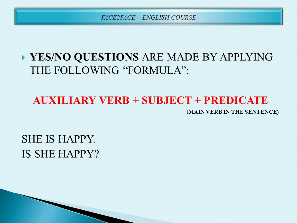 " YES/NO QUESTIONS ARE MADE BY APPLYING THE FOLLOWING ""FORMULA"": AUXILIARY VERB + SUBJECT + PREDICATE (MAIN VERB IN THE SENTENCE) SHE IS HAPPY. IS SHE"