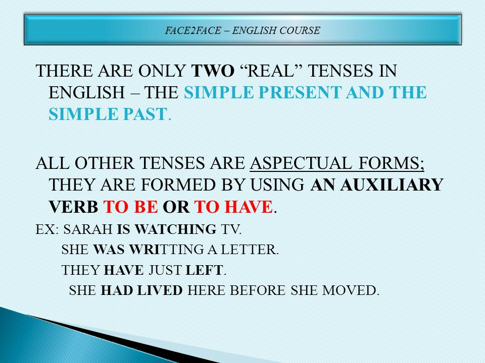 "THERE ARE ONLY TWO ""REAL"" TENSES IN ENGLISH – THE SIMPLE PRESENT AND THE SIMPLE PAST. ALL OTHER TENSES ARE ASPECTUAL FORMS; THEY ARE FORMED BY USING A"