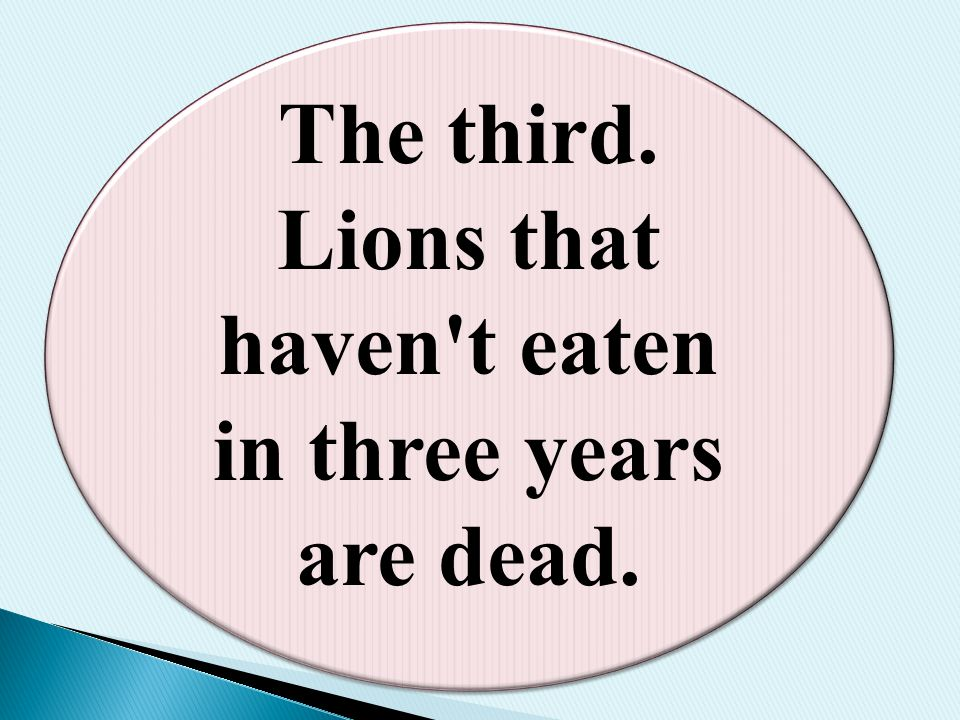 The third. Lions that haven't eaten in three years are dead.