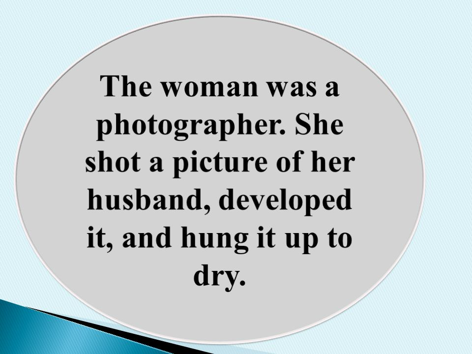 The woman was a photographer. She shot a picture of her husband, developed it, and hung it up to dry.