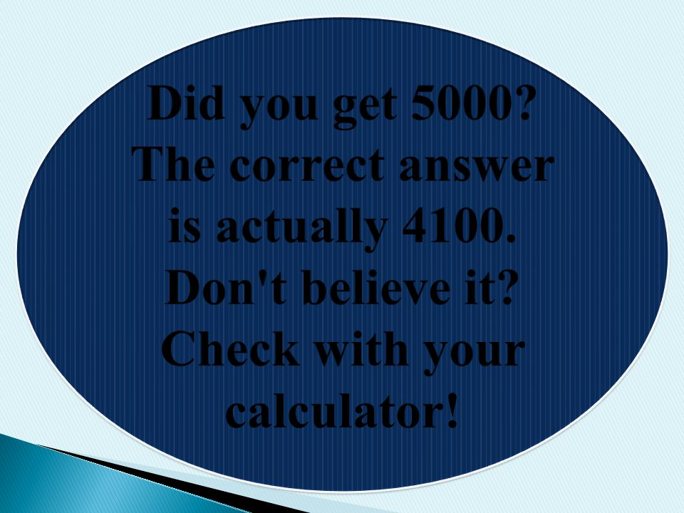 Did you get 5000? The correct answer is actually 4100. Don't believe it? Check with your calculator!