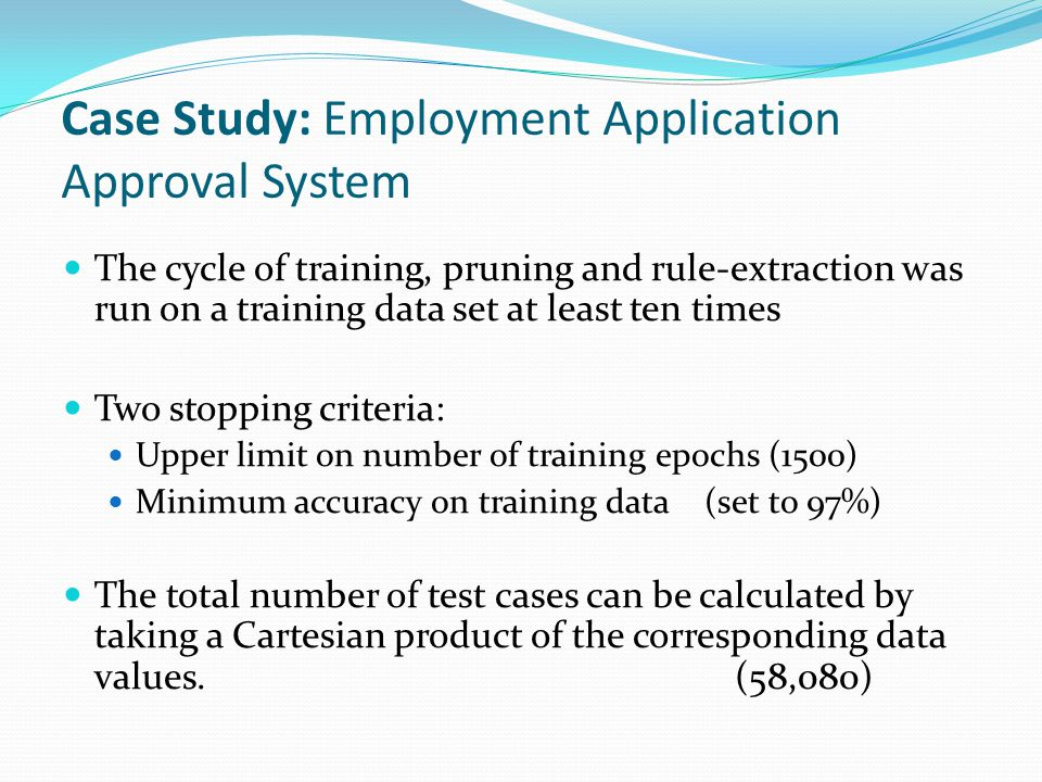 Case Study: Employment Application Approval System The cycle of training, pruning and rule-extraction was run on a training data set at least ten times Two stopping criteria: Upper limit on number of training epochs (1500) Minimum accuracy on training data (set to 97%) The total number of test cases can be calculated by taking a Cartesian product of the corresponding data values.