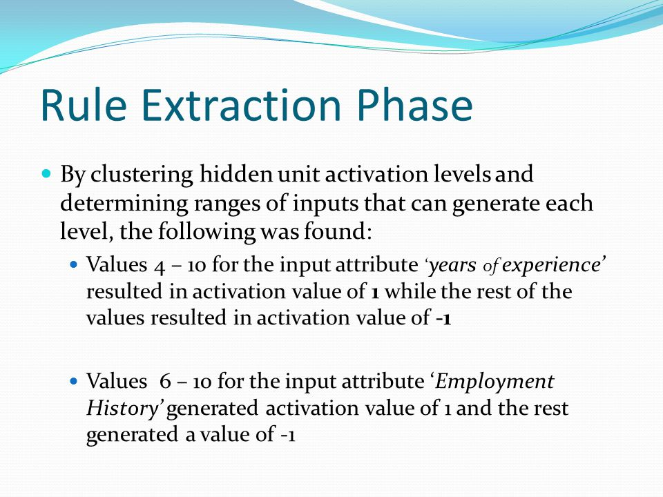 Rule Extraction Phase By clustering hidden unit activation levels and determining ranges of inputs that can generate each level, the following was found: Values 4 – 10 for the input attribute ' years of experience' resulted in activation value of 1 while the rest of the values resulted in activation value of -1 Values 6 – 10 for the input attribute 'Employment History' generated activation value of 1 and the rest generated a value of -1