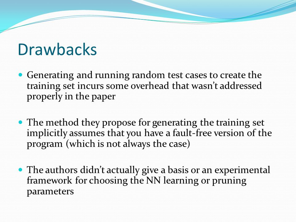 Drawbacks Generating and running random test cases to create the training set incurs some overhead that wasn't addressed properly in the paper The method they propose for generating the training set implicitly assumes that you have a fault-free version of the program (which is not always the case) The authors didn't actually give a basis or an experimental framework for choosing the NN learning or pruning parameters