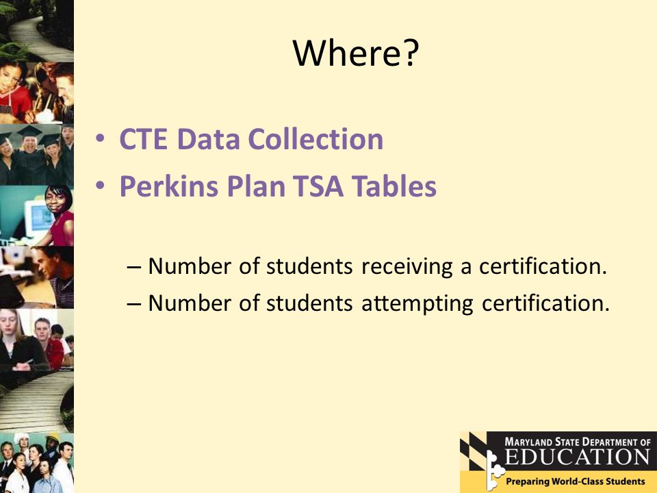 Where? CTE Data Collection Perkins Plan TSA Tables – Number of students receiving a certification. – Number of students attempting certification.
