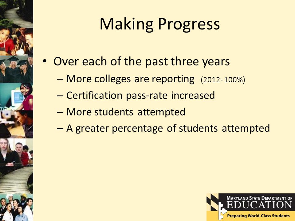 Making Progress Over each of the past three years – More colleges are reporting (2012- 100%) – Certification pass-rate increased – More students attempted – A greater percentage of students attempted