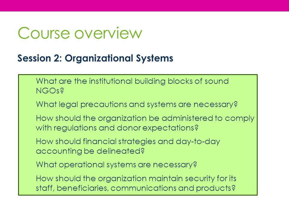Course overview Session 2: Organizational Systems What are the institutional building blocks of sound NGOs? What legal precautions and systems are nec