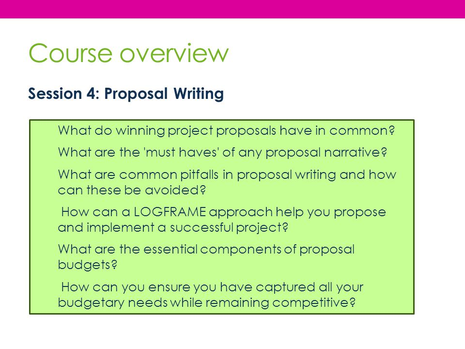 Course overview Session 4: Proposal Writing What do winning project proposals have in common? What are the 'must haves' of any proposal narrative? Wha