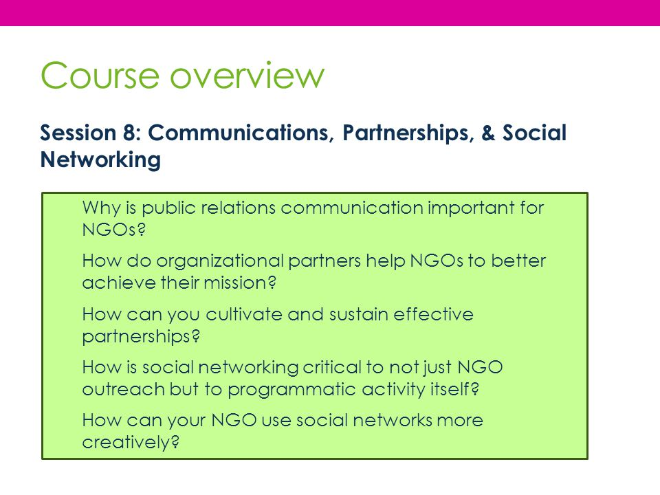 Course overview Session 8: Communications, Partnerships, & Social Networking Why is public relations communication important for NGOs? How do organiza