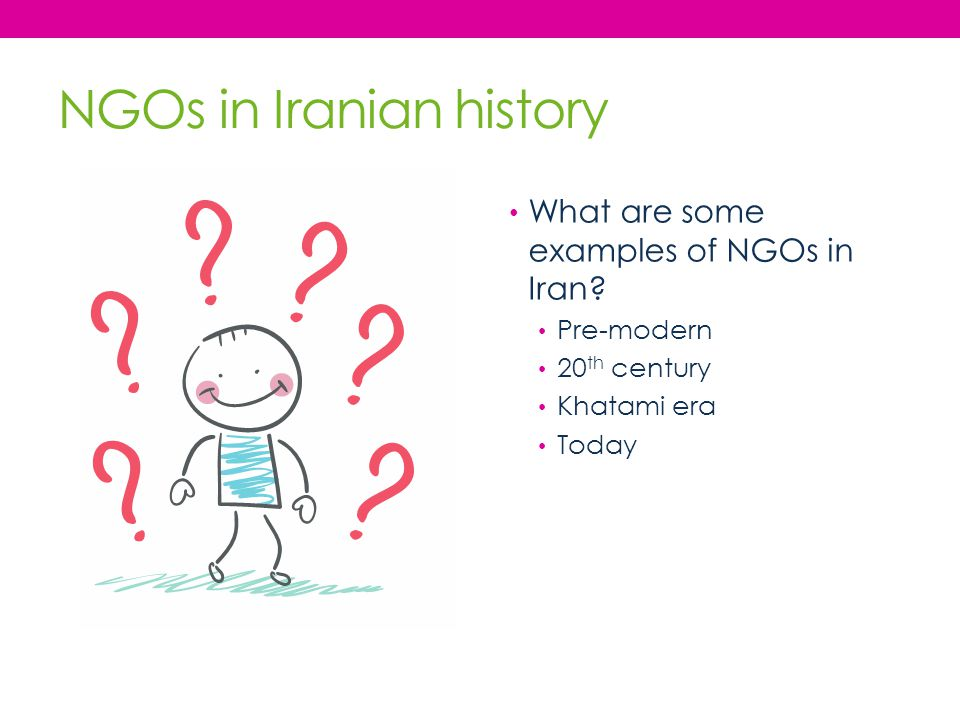 NGOs in Iranian history What are some examples of NGOs in Iran? Pre-modern 20 th century Khatami era Today