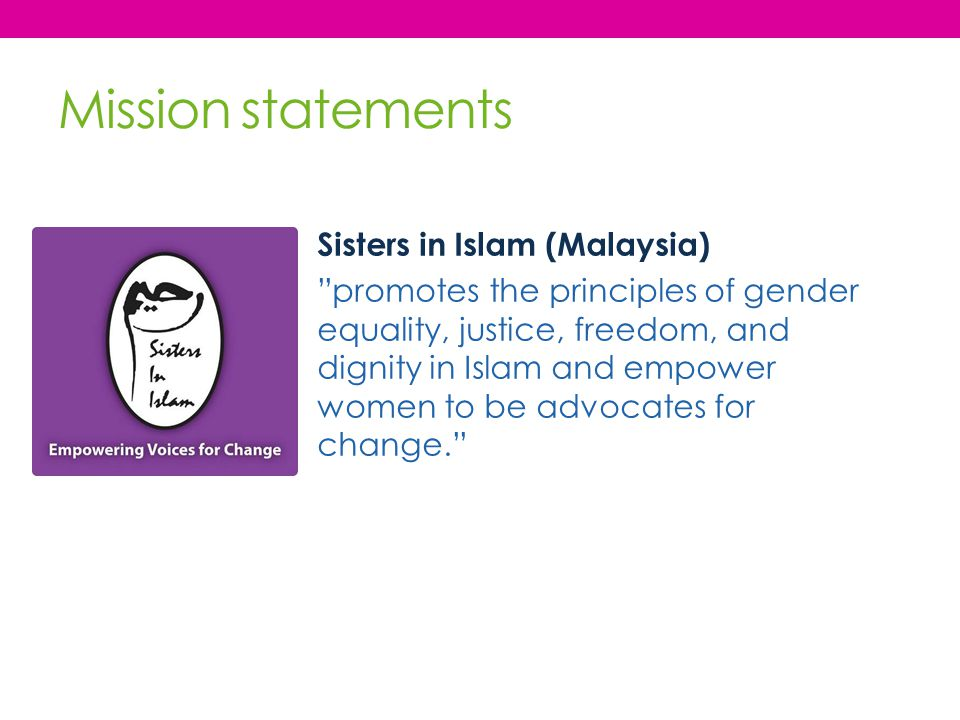"Mission statements Sisters in Islam (Malaysia) ""promotes the principles of gender equality, justice, freedom, and dignity in Islam and empower women t"