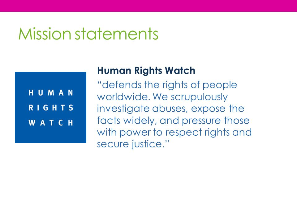 "Mission statements Human Rights Watch ""defends the rights of people worldwide. We scrupulously investigate abuses, expose the facts widely, and pressu"