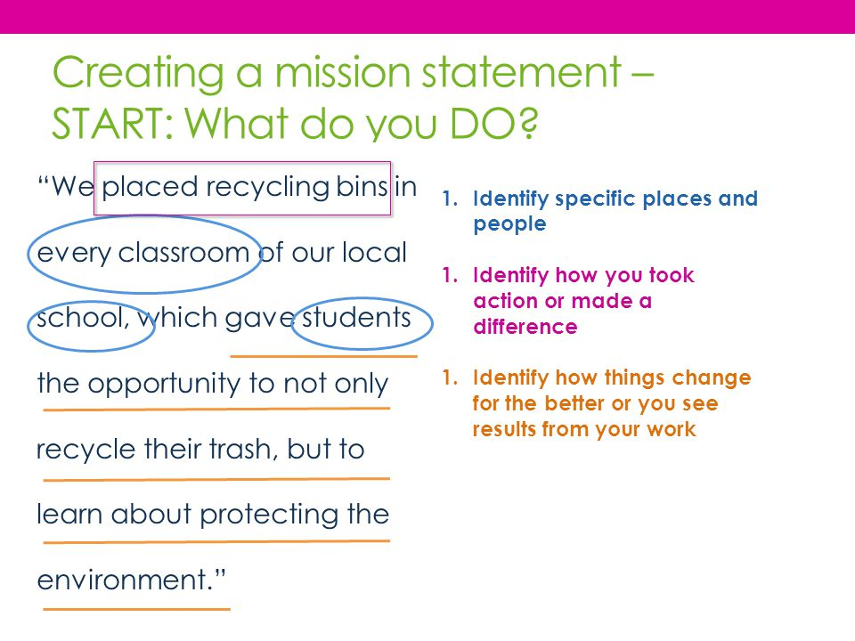 "Creating a mission statement – START: What do you DO? ""We placed recycling bins in every classroom of our local school, which gave students the opport"