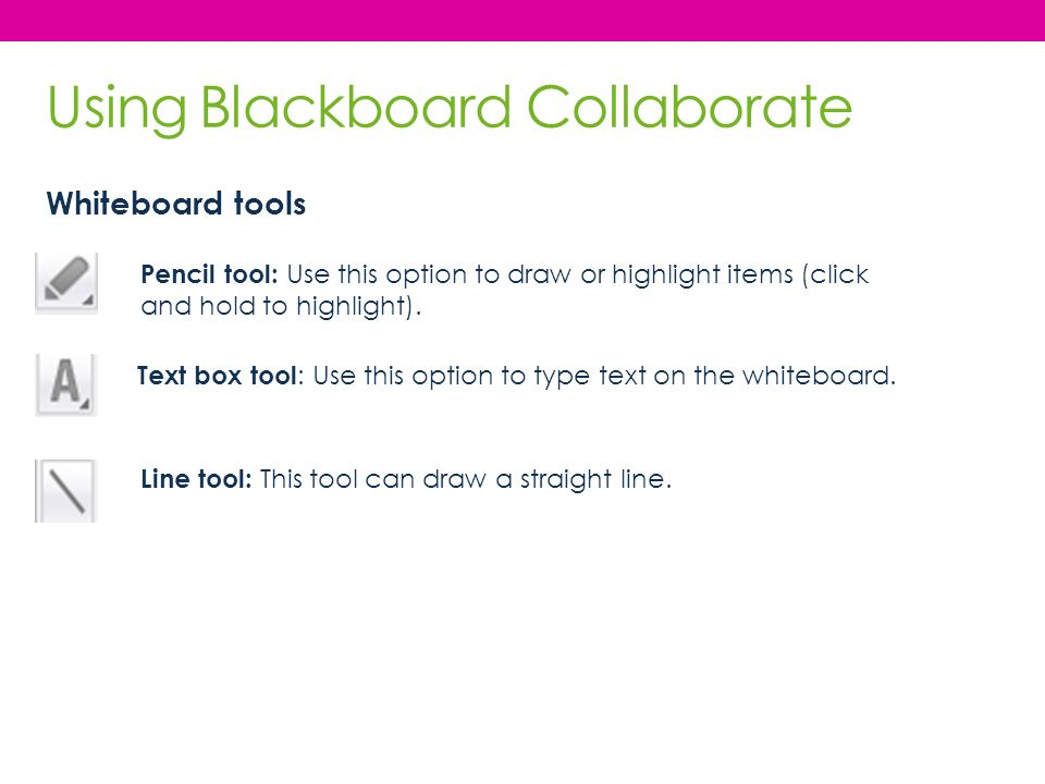 Pencil tool: Use this option to draw or highlight items (click and hold to highlight). Text box tool : Use this option to type text on the whiteboard.