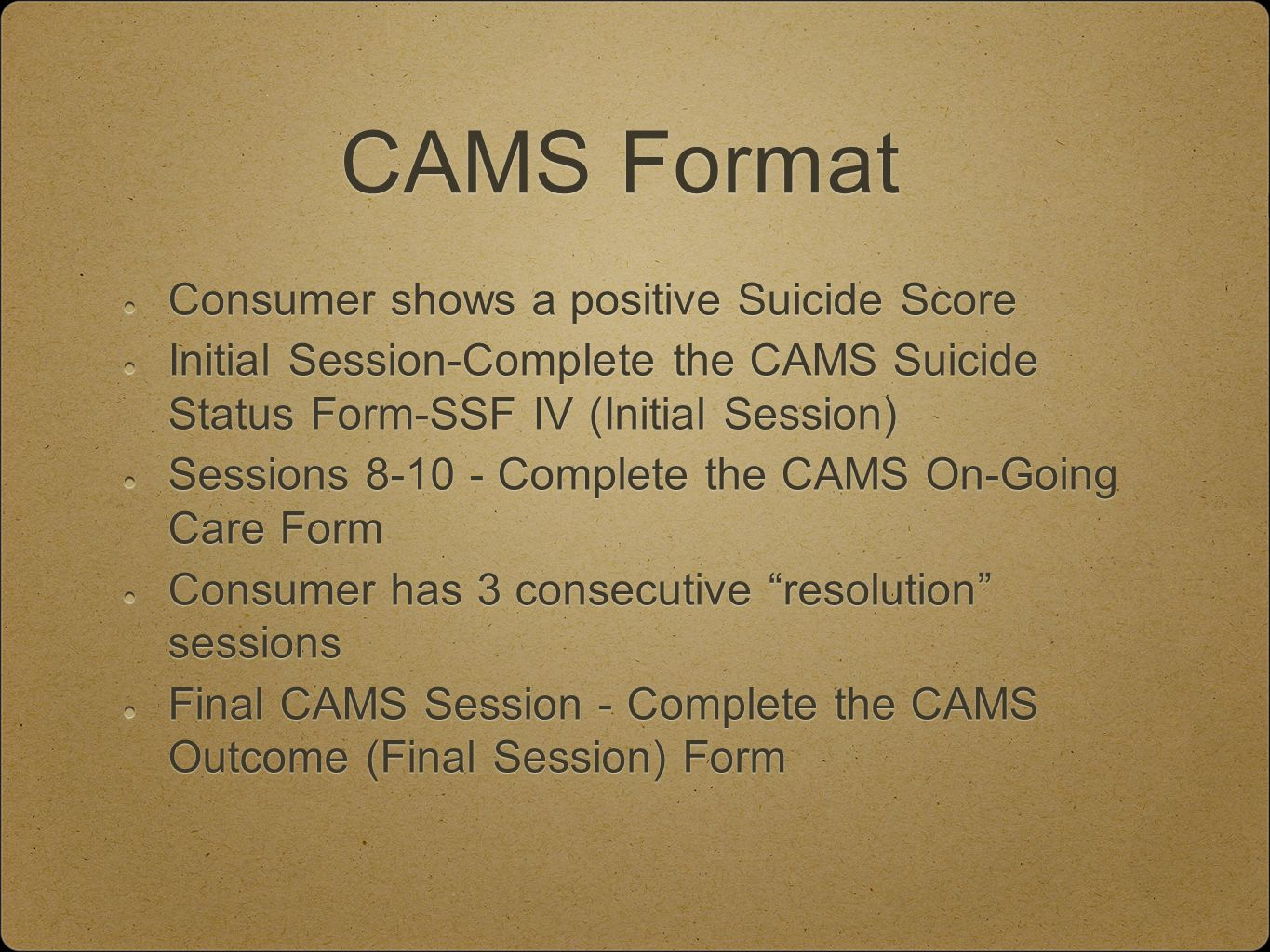 CAMS Format Consumer shows a positive Suicide Score Initial Session-Complete the CAMS Suicide Status Form-SSF IV (Initial Session) Sessions 8-10 - Complete the CAMS On-Going Care Form Consumer has 3 consecutive resolution sessions Final CAMS Session - Complete the CAMS Outcome (Final Session) Form