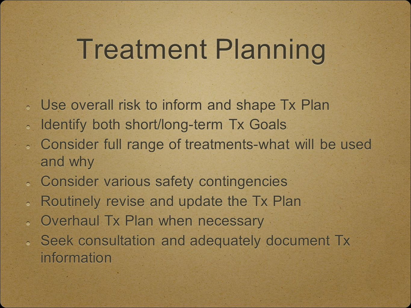 Treatment Planning Use overall risk to inform and shape Tx Plan Identify both short/long-term Tx Goals Consider full range of treatments-what will be used and why Consider various safety contingencies Routinely revise and update the Tx Plan Overhaul Tx Plan when necessary Seek consultation and adequately document Tx information