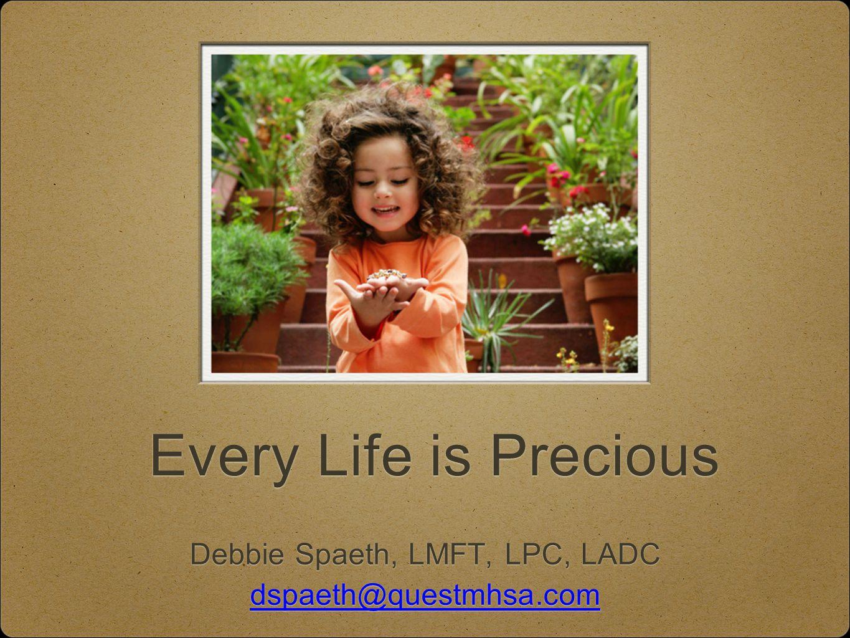 Every Life is Precious Debbie Spaeth, LMFT, LPC, LADC dspaeth@questmhsa.com