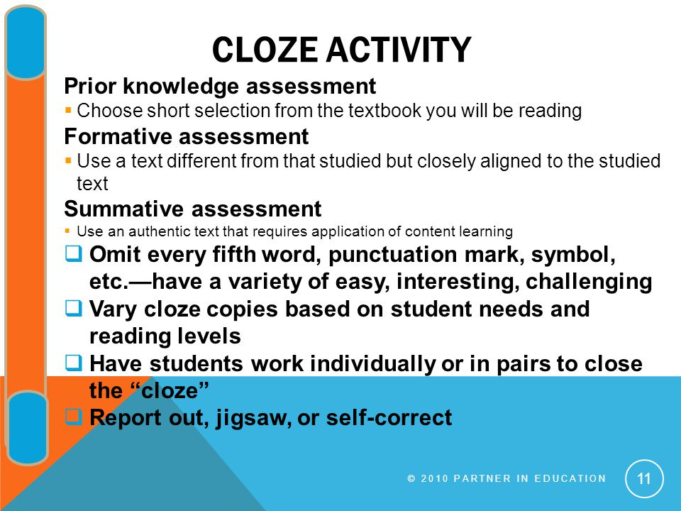 CLOZE ACTIVITY © 2010 PARTNER IN EDUCATION 11 Prior knowledge assessment  Choose short selection from the textbook you will be reading Formative assessment  Use a text different from that studied but closely aligned to the studied text Summative assessment  Use an authentic text that requires application of content learning  Omit every fifth word, punctuation mark, symbol, etc.—have a variety of easy, interesting, challenging  Vary cloze copies based on student needs and reading levels  Have students work individually or in pairs to close the cloze  Report out, jigsaw, or self-correct