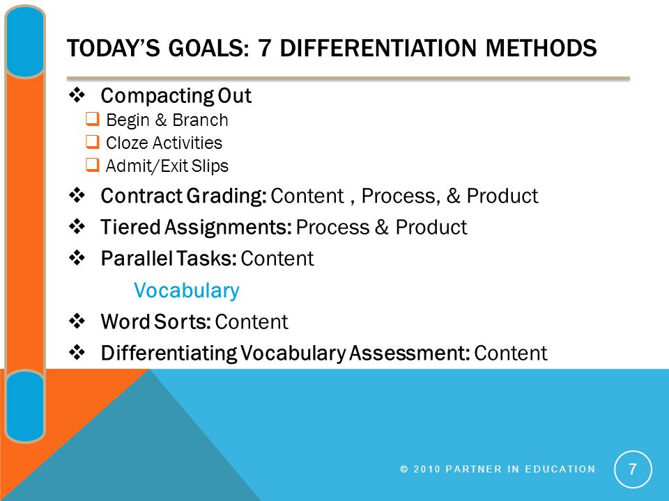 TODAY'S GOALS: 7 DIFFERENTIATION METHODS  Compacting Out  Begin & Branch  Cloze Activities  Admit/Exit Slips  Contract Grading: Content, Process, & Product  Tiered Assignments: Process & Product  Parallel Tasks: Content Vocabulary  Word Sorts: Content  Differentiating Vocabulary Assessment: Content © 2010 PARTNER IN EDUCATION 7