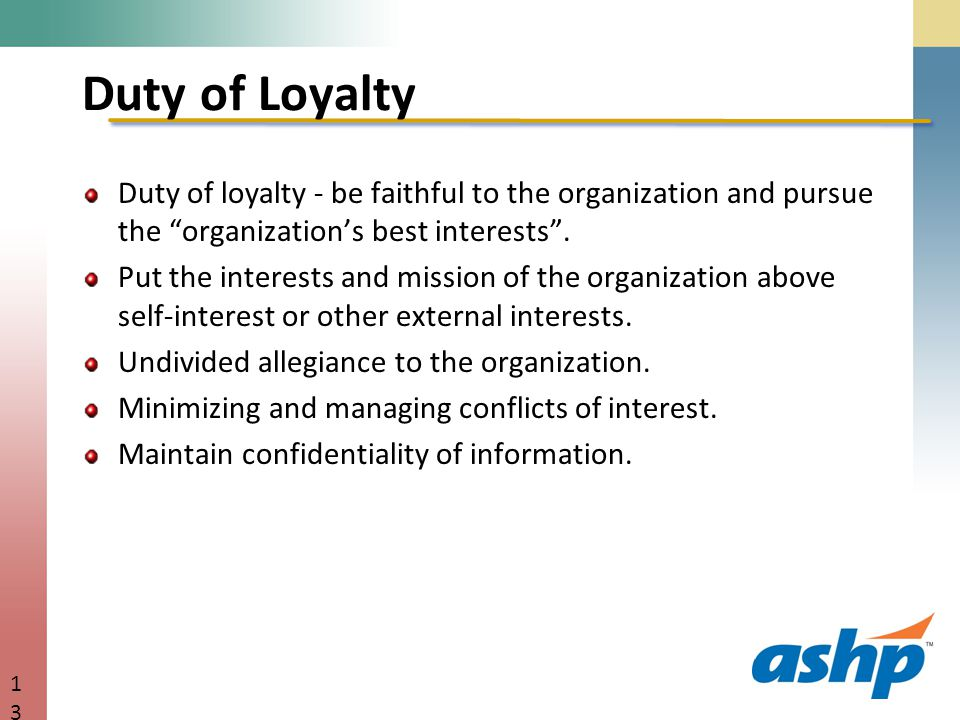 Duty of Loyalty Duty of loyalty - be faithful to the organization and pursue the organization's best interests .