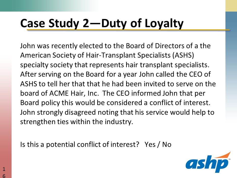 Case Study 2—Duty of Loyalty John was recently elected to the Board of Directors of a the American Society of Hair-Transplant Specialists (ASHS) specialty society that represents hair transplant specialists.