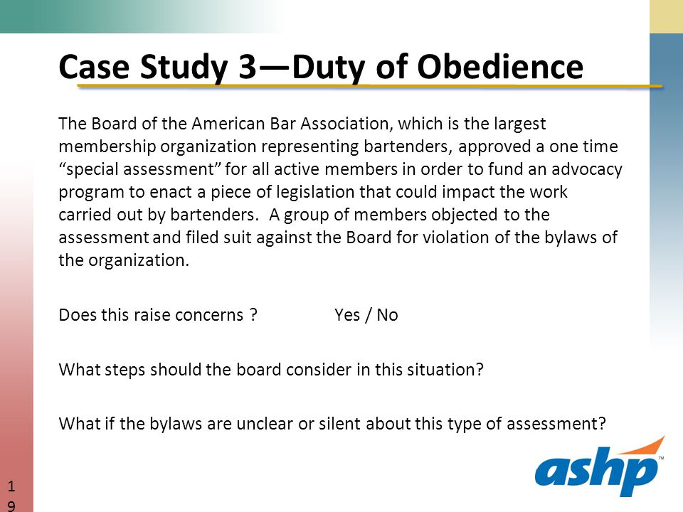 Case Study 3—Duty of Obedience The Board of the American Bar Association, which is the largest membership organization representing bartenders, approved a one time special assessment for all active members in order to fund an advocacy program to enact a piece of legislation that could impact the work carried out by bartenders.