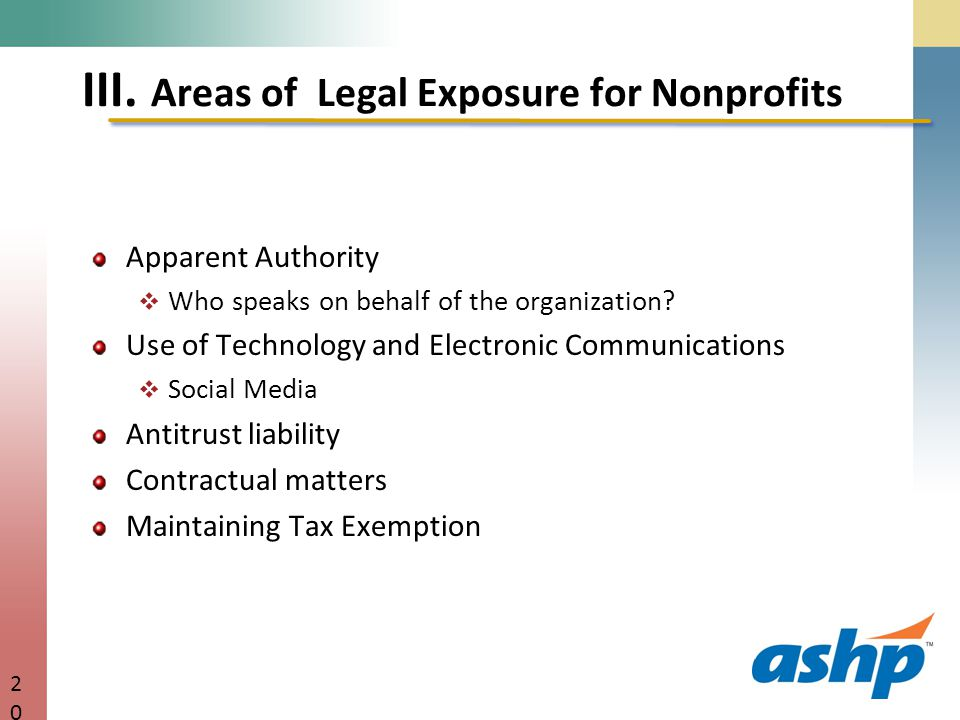 III. Areas of Legal Exposure for Nonprofits Apparent Authority  Who speaks on behalf of the organization? Use of Technology and Electronic Communicat