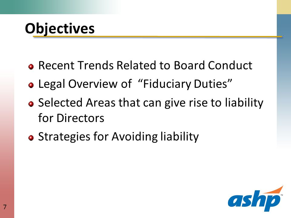 Objectives Recent Trends Related to Board Conduct Legal Overview of Fiduciary Duties Selected Areas that can give rise to liability for Directors Strategies for Avoiding liability 7
