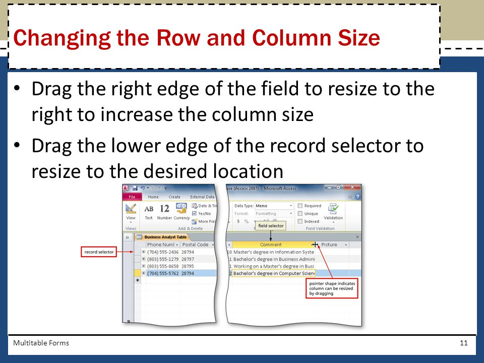Drag the right edge of the field to resize to the right to increase the column size Drag the lower edge of the record selector to resize to the desire