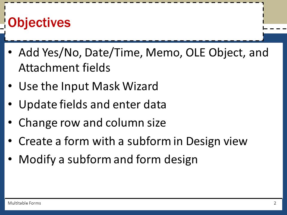 Add Yes/No, Date/Time, Memo, OLE Object, and Attachment fields Use the Input Mask Wizard Update fields and enter data Change row and column size Creat