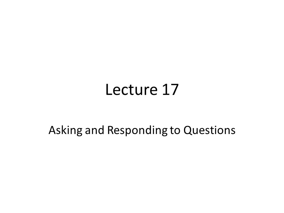 Lecture 17 Asking and Responding to Questions