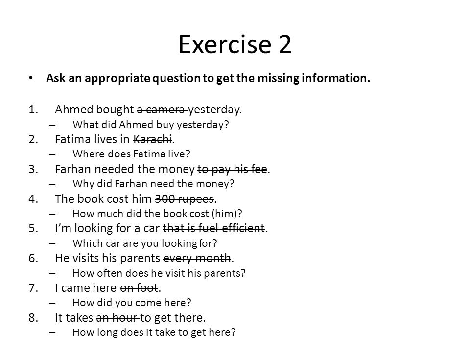 Exercise 2 Ask an appropriate question to get the missing information.