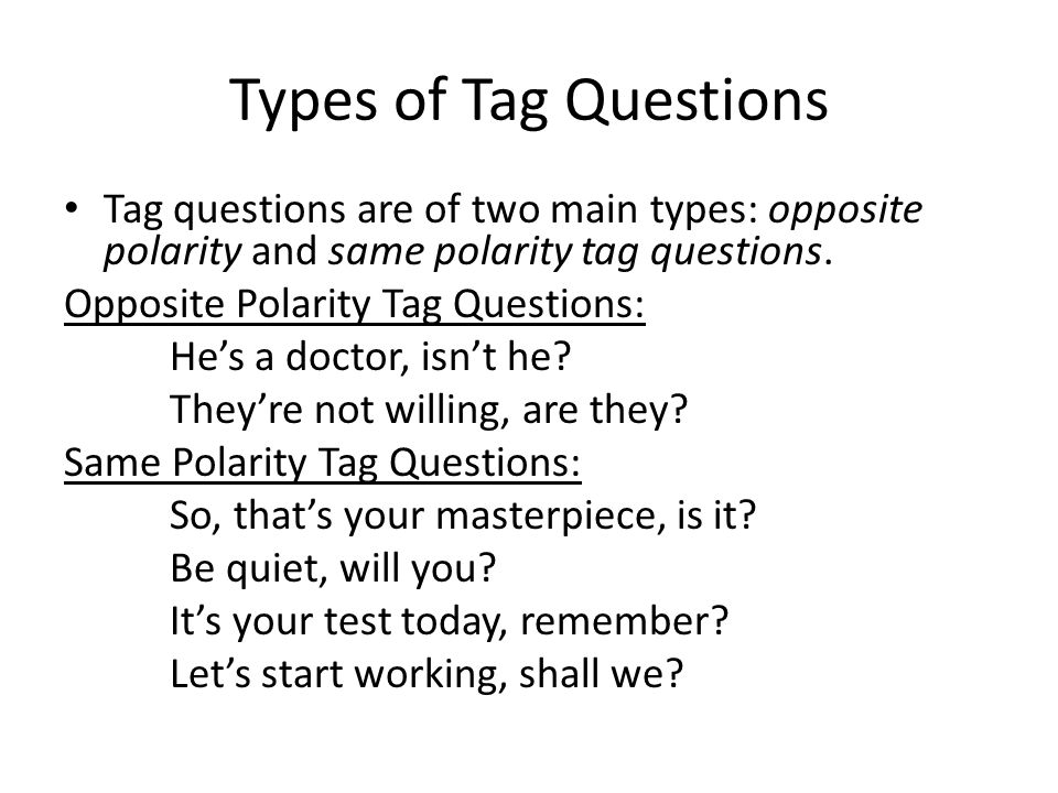 Types of Tag Questions Tag questions are of two main types: opposite polarity and same polarity tag questions.