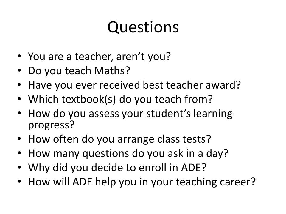 Questions You are a teacher, aren't you. Do you teach Maths.