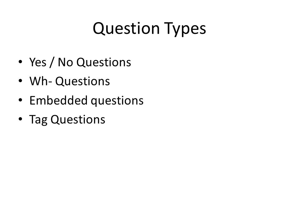 Question Types Yes / No Questions Wh- Questions Embedded questions Tag Questions