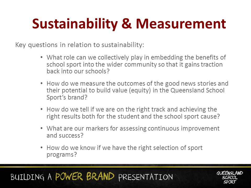Sustainability & Measurement Key questions in relation to sustainability: What role can we collectively play in embedding the benefits of school sport into the wider community so that it gains traction back into our schools.