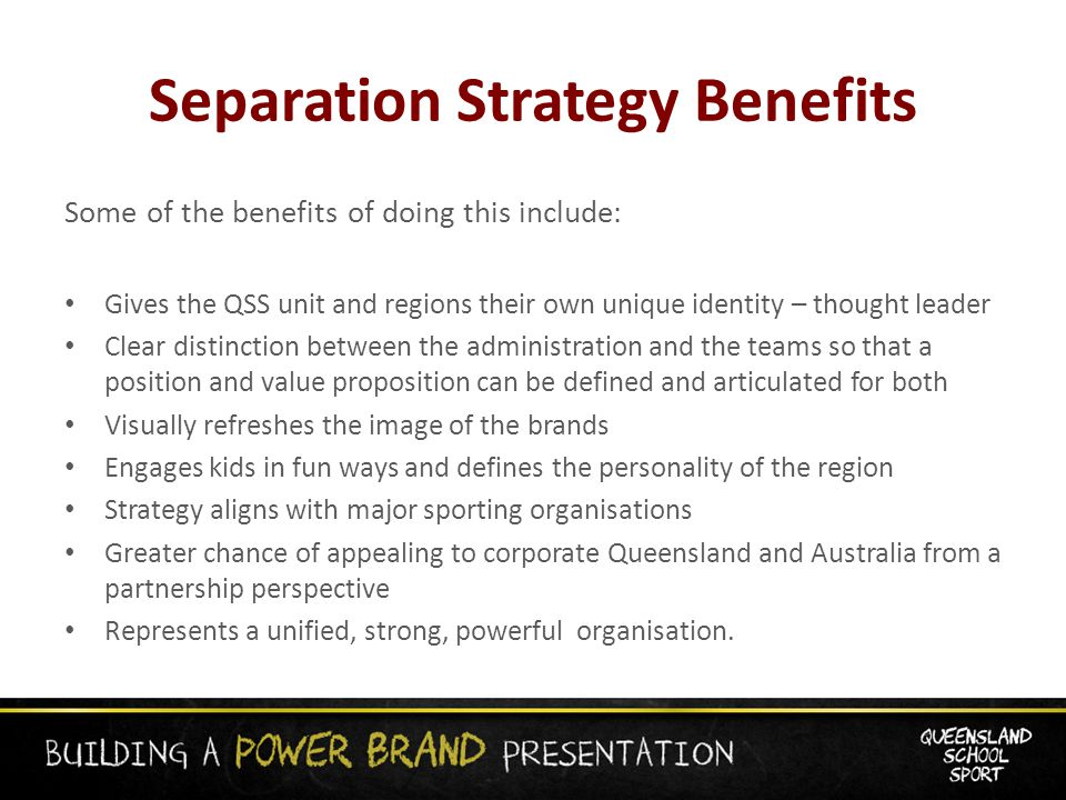 Separation Strategy Benefits Some of the benefits of doing this include: Gives the QSS unit and regions their own unique identity – thought leader Clear distinction between the administration and the teams so that a position and value proposition can be defined and articulated for both Visually refreshes the image of the brands Engages kids in fun ways and defines the personality of the region Strategy aligns with major sporting organisations Greater chance of appealing to corporate Queensland and Australia from a partnership perspective Represents a unified, strong, powerful organisation.